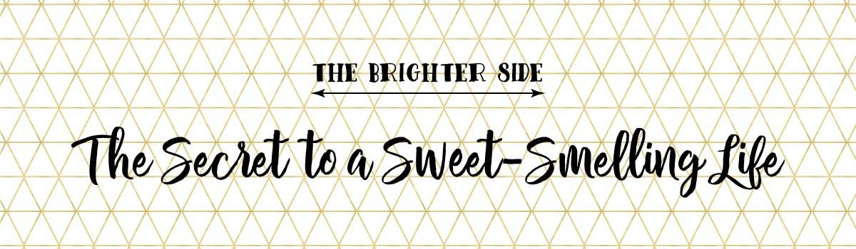 The Secret to a Sweet-Smelling Life