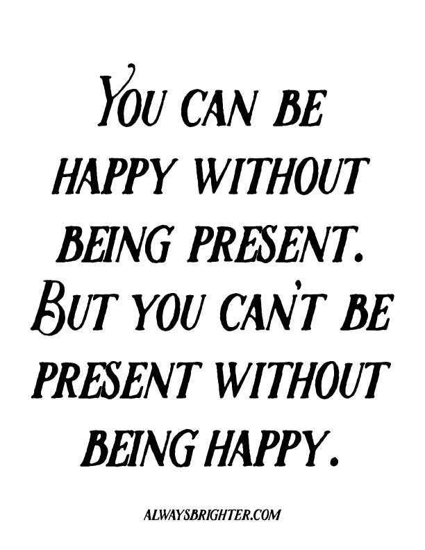 WHY BEING PRESENT BEATS THE PANTS OFF OF BEING HAPPY: You can be happy without being present, but you can't be present without being happy.